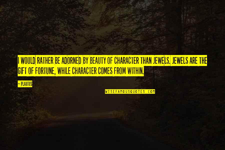 Character And Beauty Quotes By Plautus: I would rather be adorned by beauty of