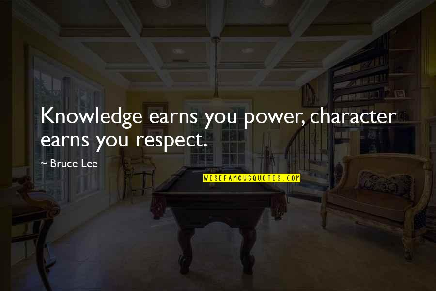 Character And Respect Quotes By Bruce Lee: Knowledge earns you power, character earns you respect.