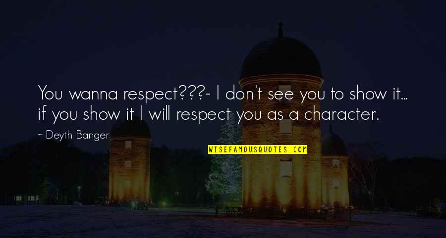Character And Respect Quotes By Deyth Banger: You wanna respect???- I don't see you to