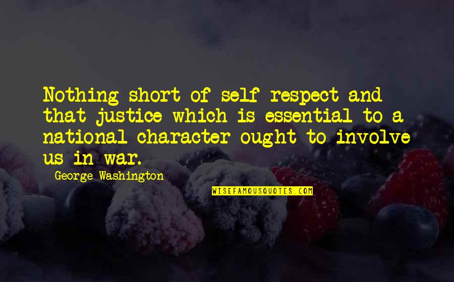 Character And Respect Quotes By George Washington: Nothing short of self-respect and that justice which