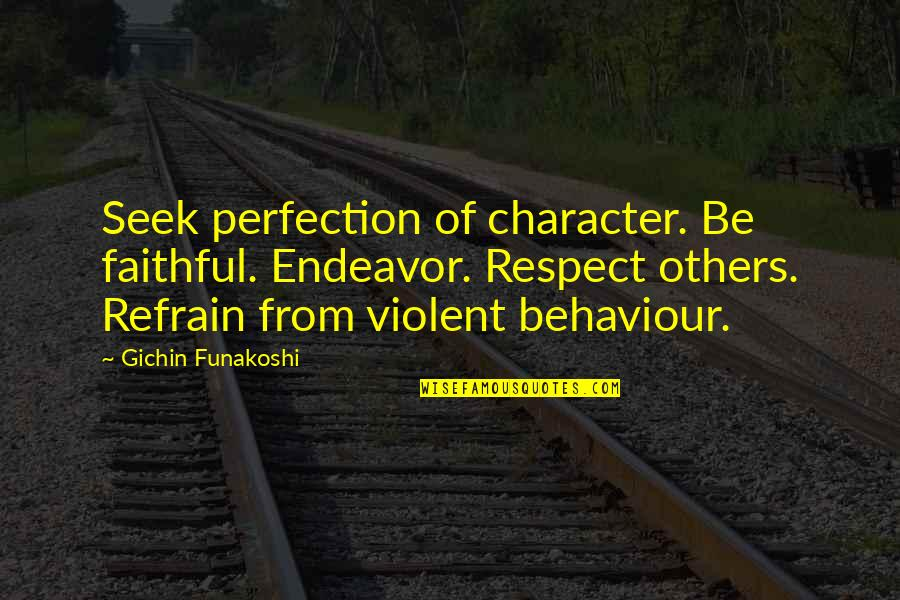 Character And Respect Quotes By Gichin Funakoshi: Seek perfection of character. Be faithful. Endeavor. Respect