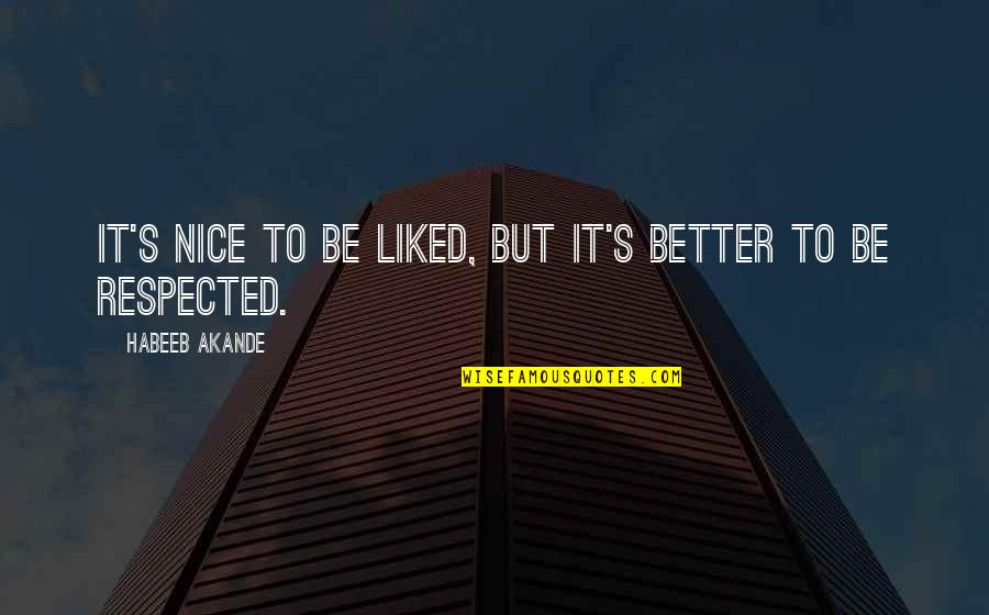 Character And Respect Quotes By Habeeb Akande: It's nice to be liked, but it's better