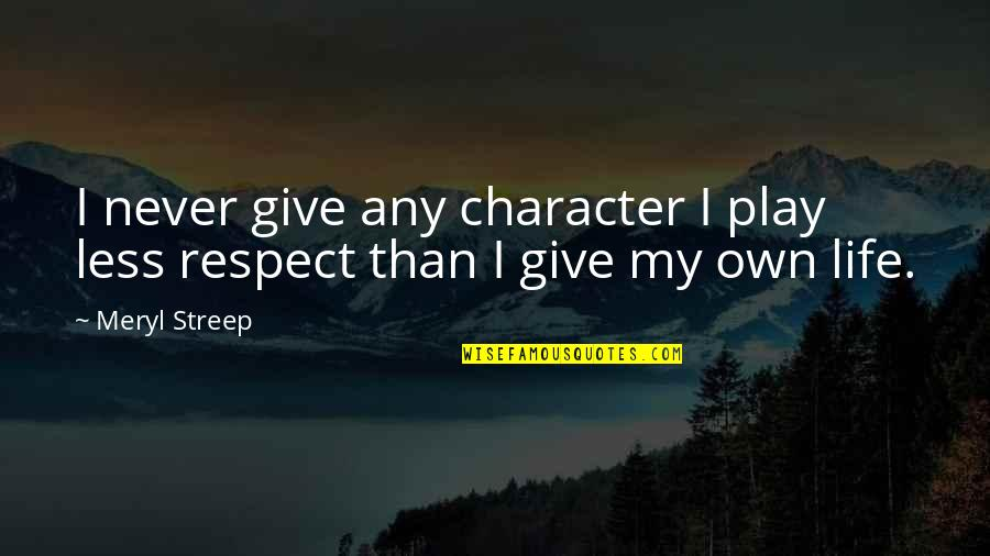 Character And Respect Quotes By Meryl Streep: I never give any character I play less