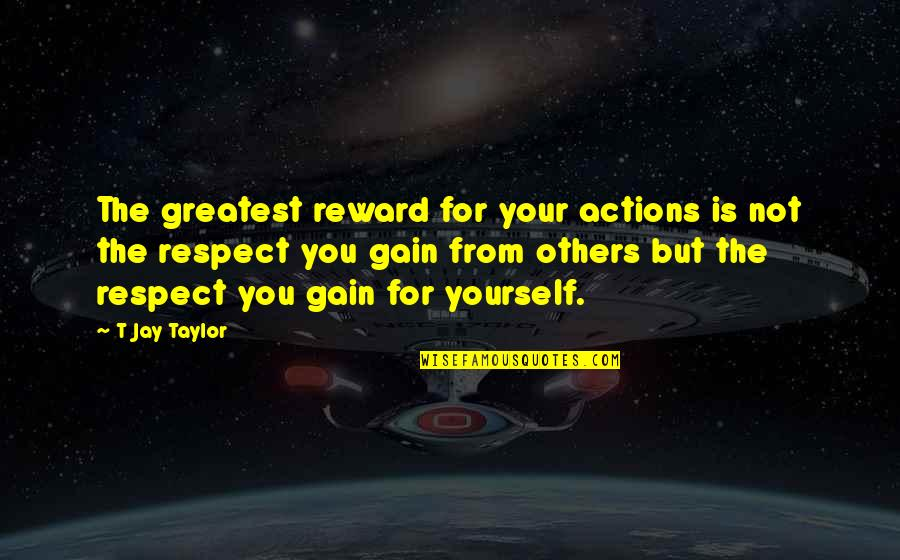 Character And Respect Quotes By T Jay Taylor: The greatest reward for your actions is not
