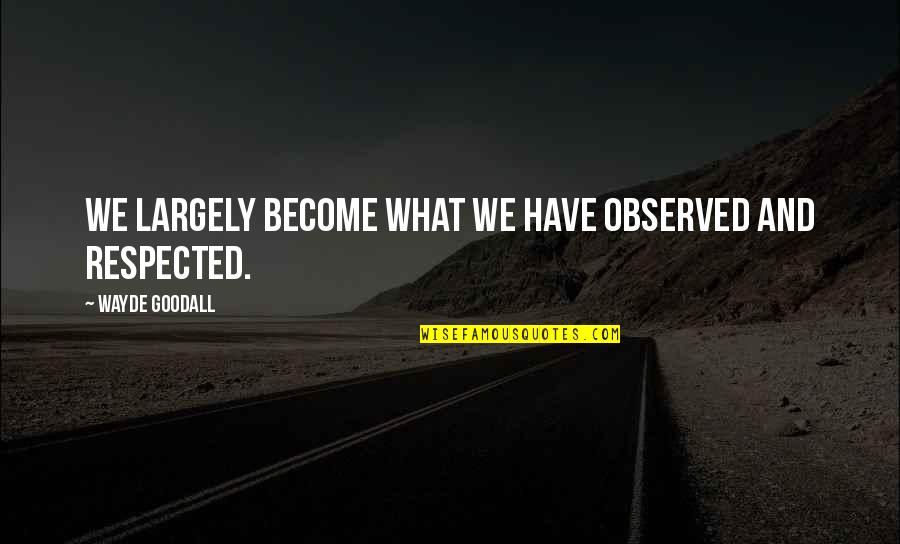 Character And Respect Quotes By Wayde Goodall: We largely become what we have observed and