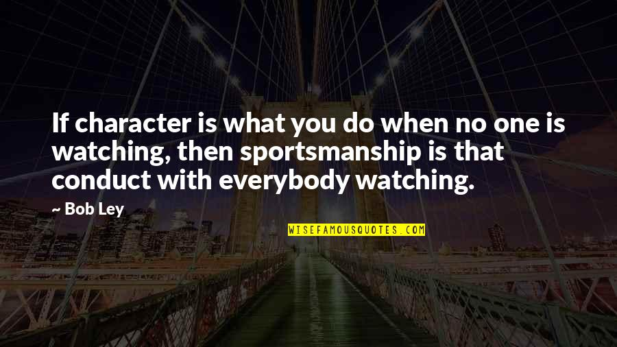Character And Sports Quotes By Bob Ley: If character is what you do when no