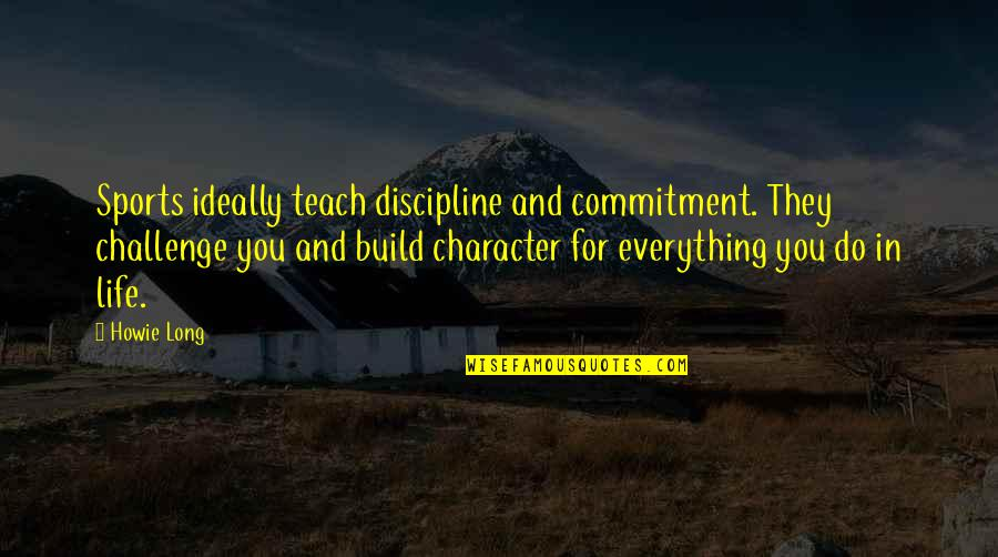 Character And Sports Quotes By Howie Long: Sports ideally teach discipline and commitment. They challenge