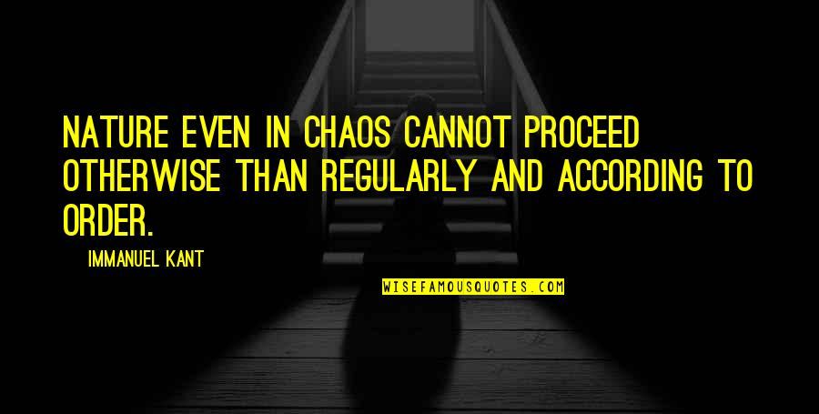 Character And Sports Quotes By Immanuel Kant: Nature even in chaos cannot proceed otherwise than