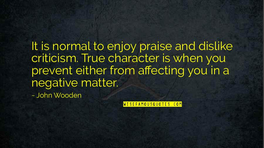 Character And Sports Quotes By John Wooden: It is normal to enjoy praise and dislike