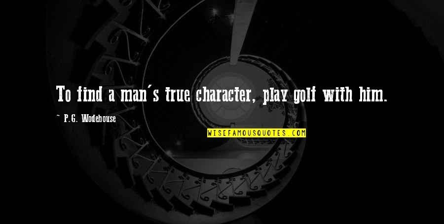 Character And Sports Quotes By P.G. Wodehouse: To find a man's true character, play golf