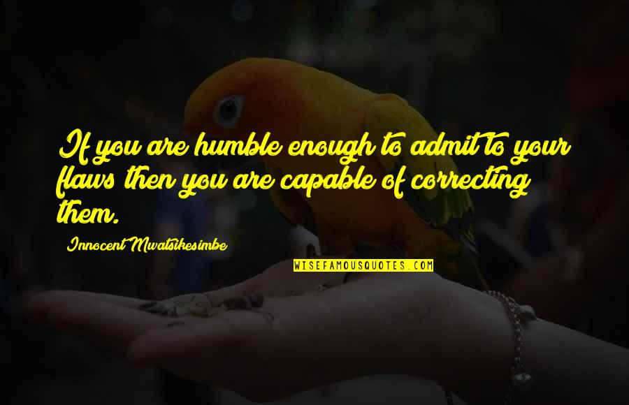Character Flaws Quotes By Innocent Mwatsikesimbe: If you are humble enough to admit to