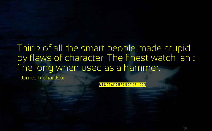 Character Flaws Quotes By James Richardson: Think of all the smart people made stupid