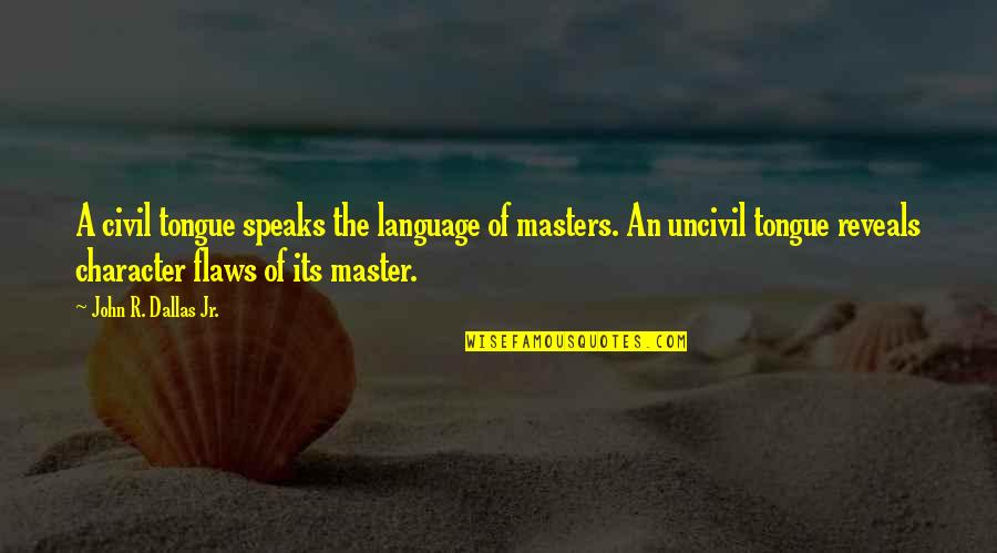 Character Flaws Quotes By John R. Dallas Jr.: A civil tongue speaks the language of masters.