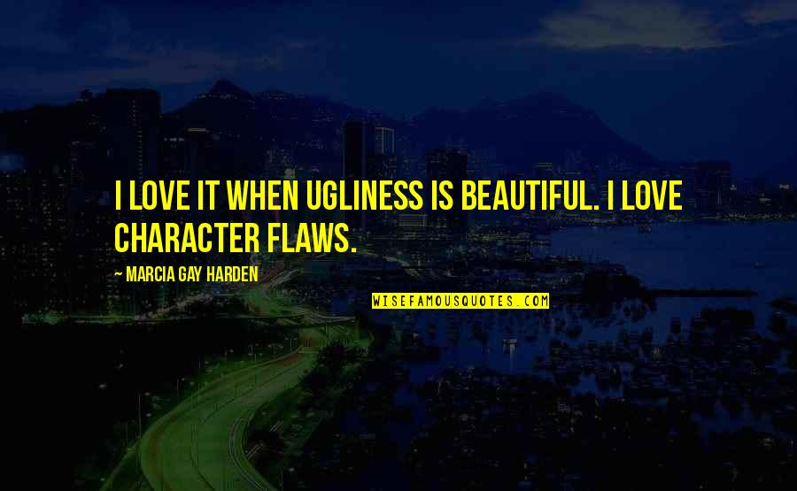 Character Flaws Quotes By Marcia Gay Harden: I love it when ugliness is beautiful. I