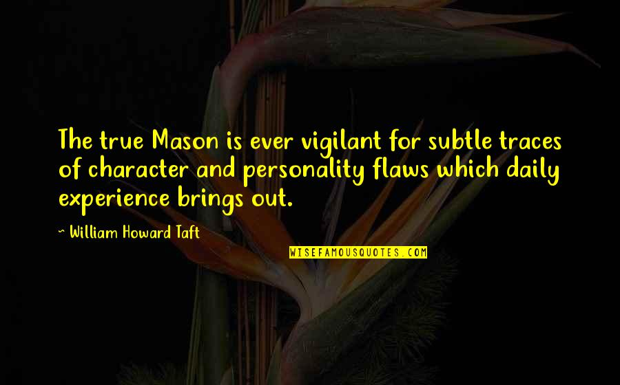 Character Flaws Quotes By William Howard Taft: The true Mason is ever vigilant for subtle