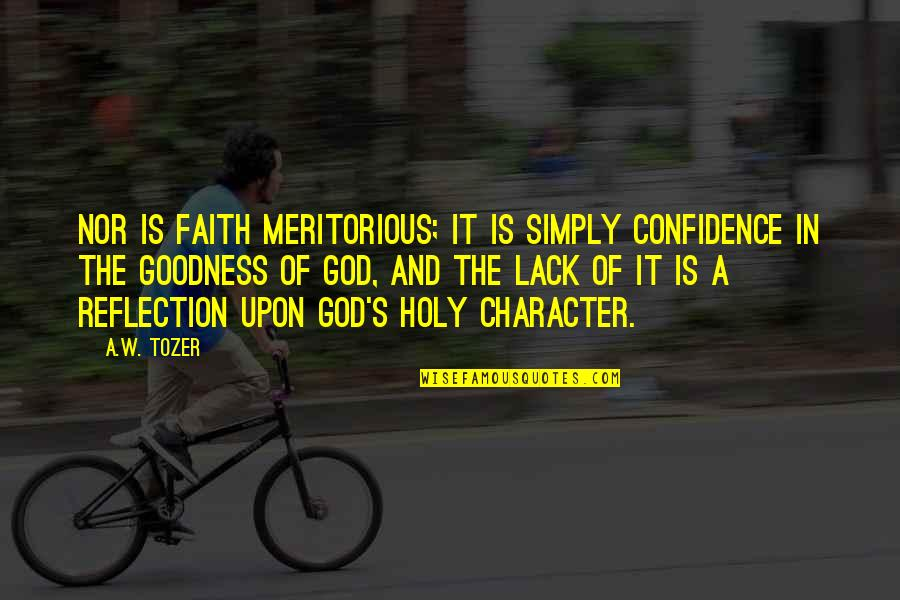 Character Of God Quotes By A.W. Tozer: Nor is faith meritorious; it is simply confidence