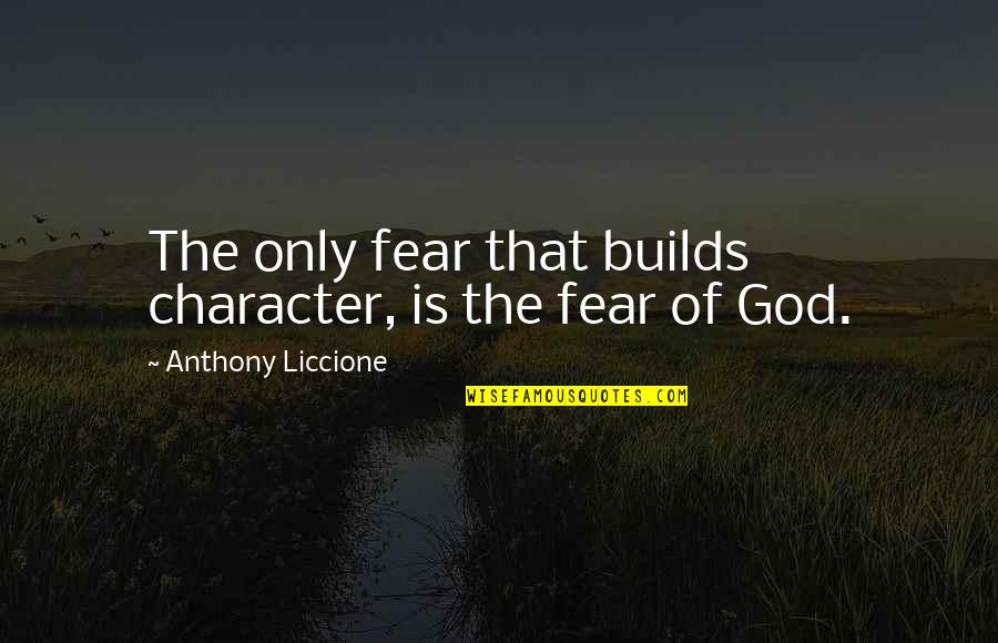 Character Of God Quotes By Anthony Liccione: The only fear that builds character, is the
