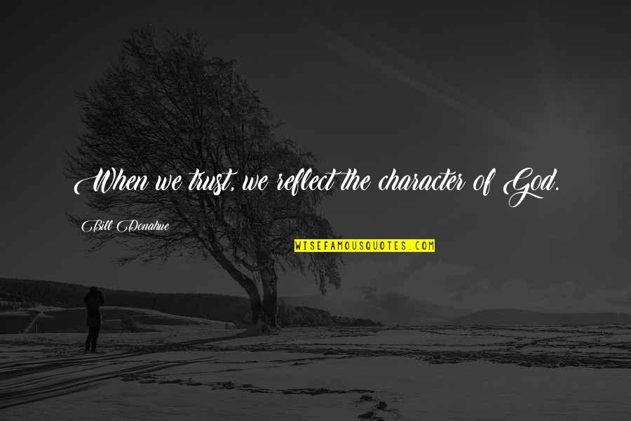 Character Of God Quotes By Bill Donahue: When we trust, we reflect the character of