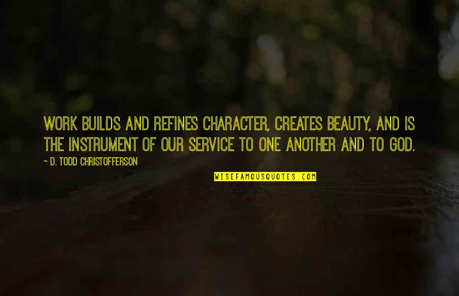 Character Of God Quotes By D. Todd Christofferson: Work builds and refines character, creates beauty, and