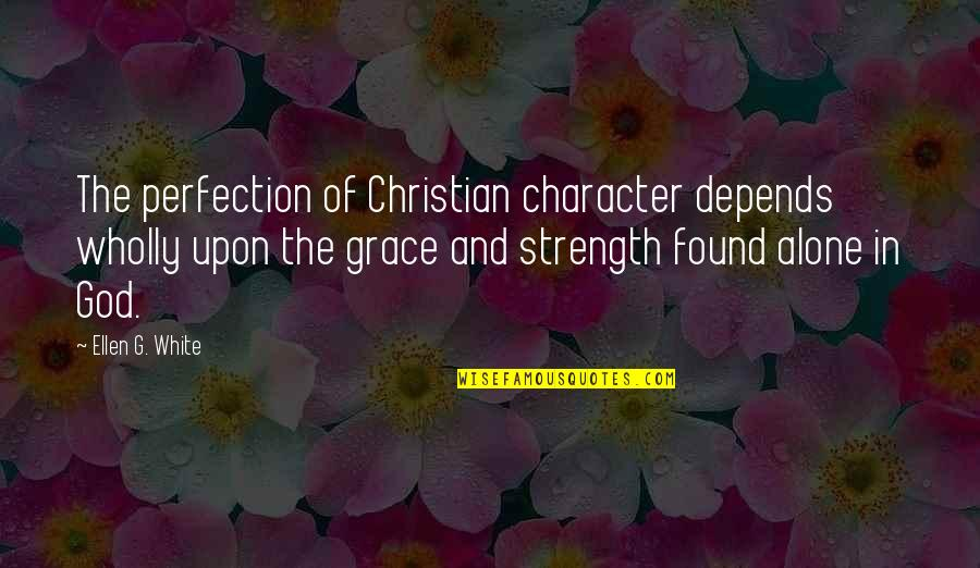 Character Of God Quotes By Ellen G. White: The perfection of Christian character depends wholly upon