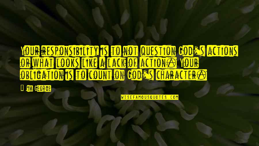 Character Of God Quotes By Jim George: Your responsibility is to not question God's actions