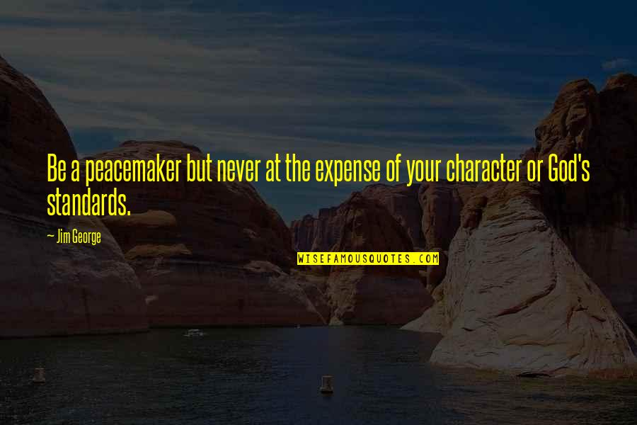 Character Of God Quotes By Jim George: Be a peacemaker but never at the expense
