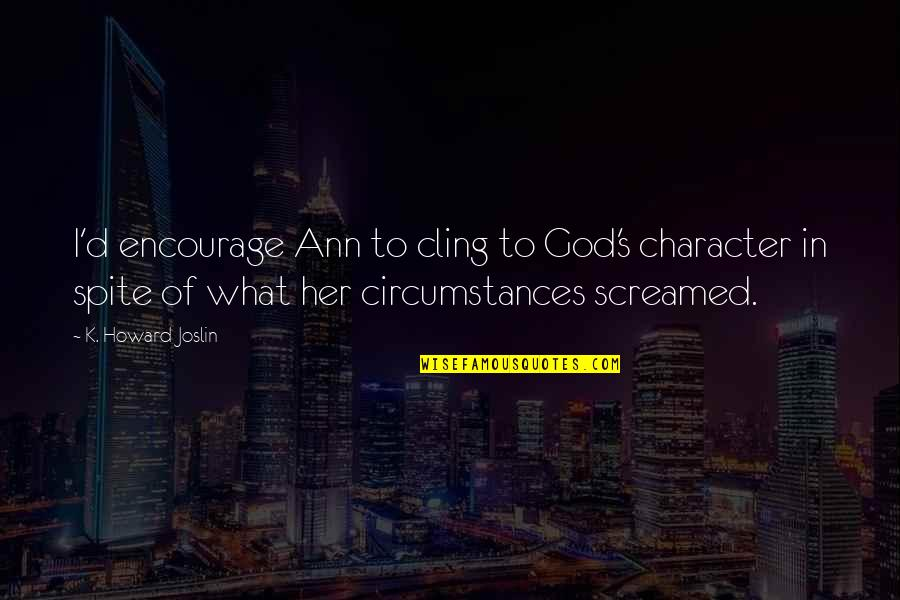 Character Of God Quotes By K. Howard Joslin: I'd encourage Ann to cling to God's character