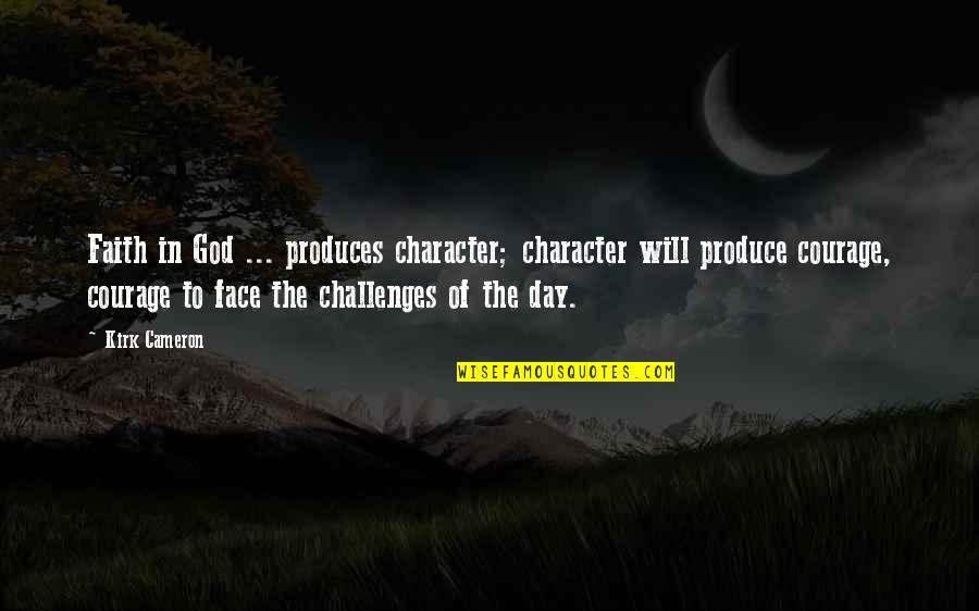 Character Of God Quotes By Kirk Cameron: Faith in God ... produces character; character will