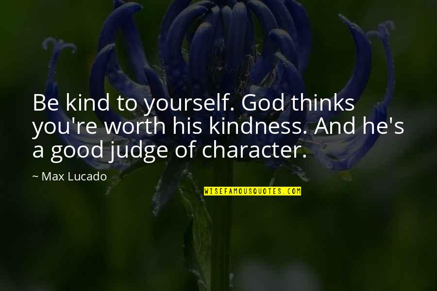 Character Of God Quotes By Max Lucado: Be kind to yourself. God thinks you're worth