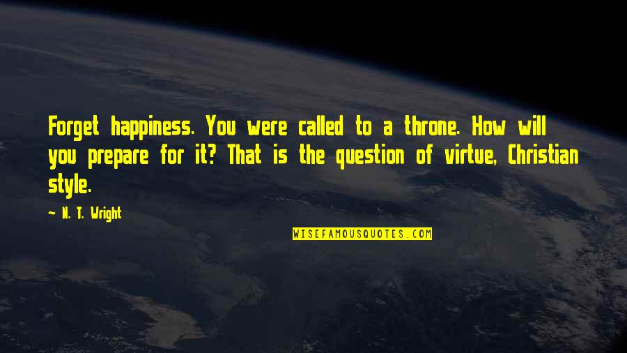 Character Of God Quotes By N. T. Wright: Forget happiness. You were called to a throne.