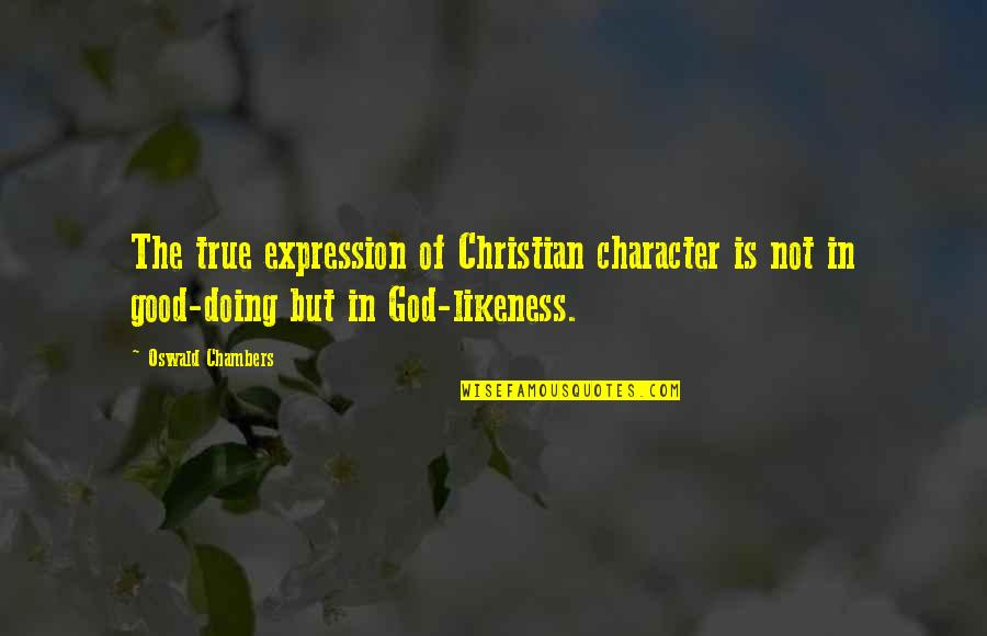 Character Of God Quotes By Oswald Chambers: The true expression of Christian character is not