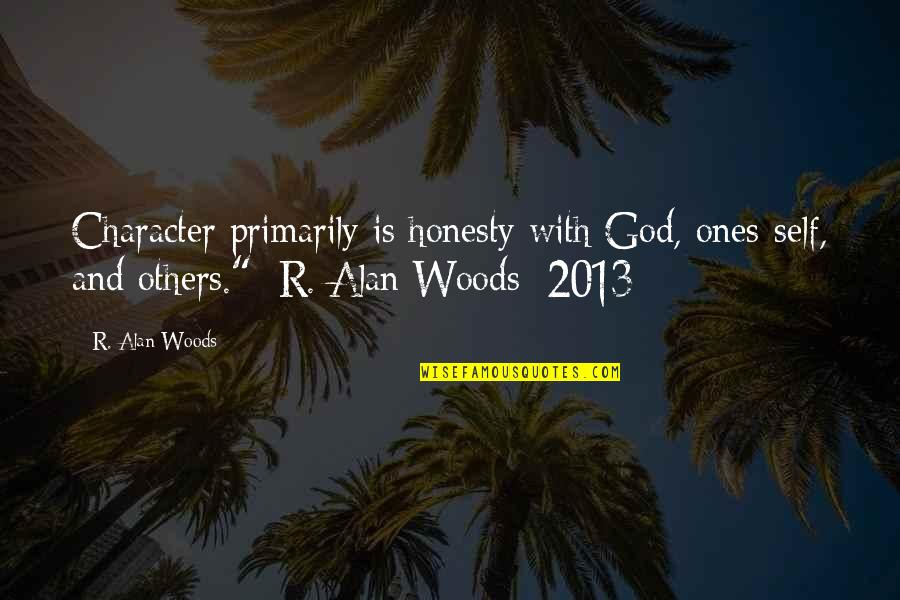 Character Of God Quotes By R. Alan Woods: Character primarily is honesty with God, ones-self, and