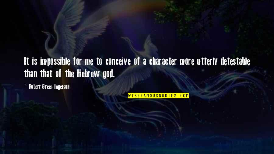 Character Of God Quotes By Robert Green Ingersoll: It is impossible for me to conceive of