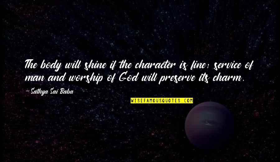 Character Of God Quotes By Sathya Sai Baba: The body will shine if the character is