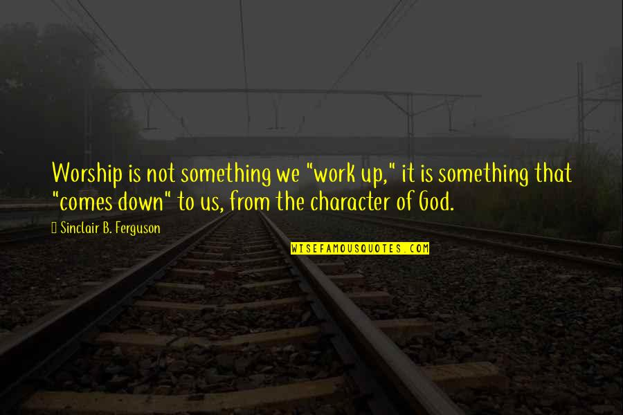 """Character Of God Quotes By Sinclair B. Ferguson: Worship is not something we """"work up,"""" it"""
