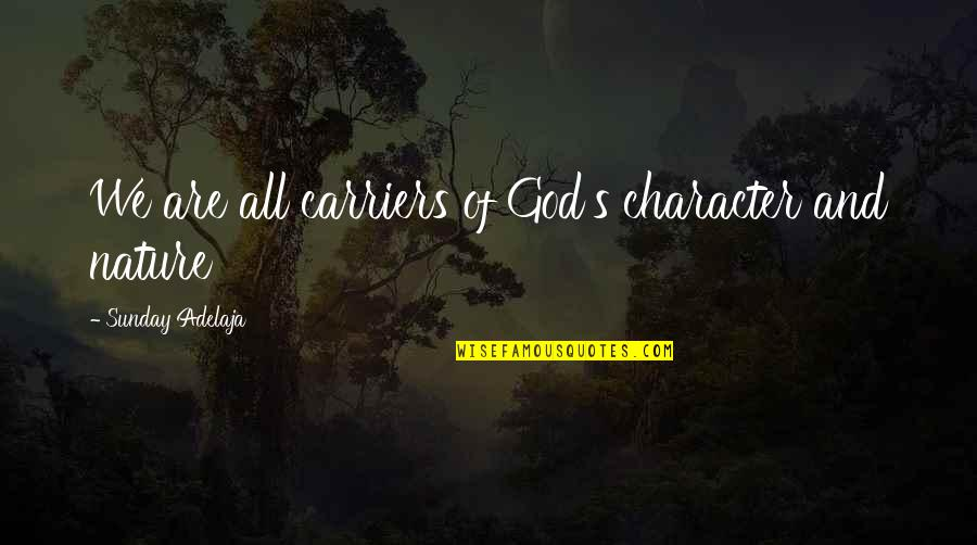 Character Of God Quotes By Sunday Adelaja: We are all carriers of God's character and