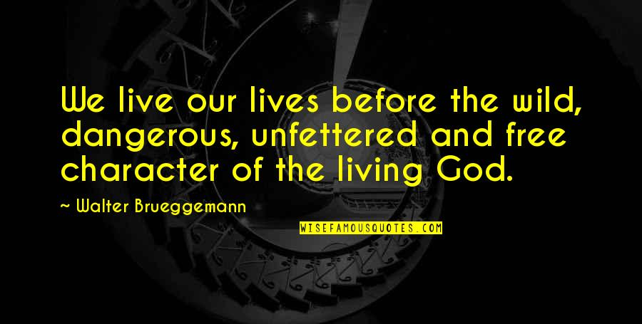 Character Of God Quotes By Walter Brueggemann: We live our lives before the wild, dangerous,