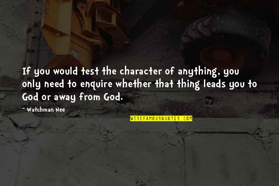 Character Of God Quotes By Watchman Nee: If you would test the character of anything,