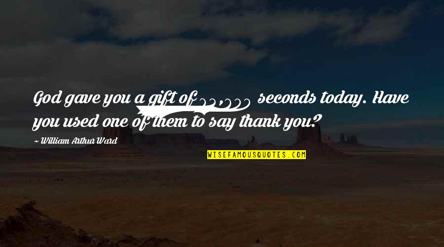 Character Of God Quotes By William Arthur Ward: God gave you a gift of 84,600 seconds