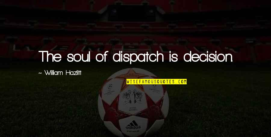 Character Pinterest Quotes By William Hazlitt: The soul of dispatch is decision.