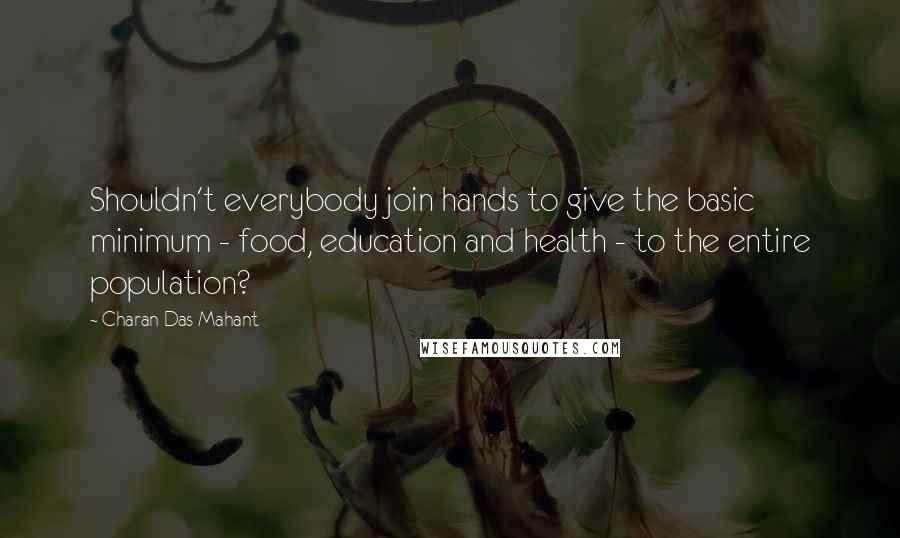 Charan Das Mahant quotes: Shouldn't everybody join hands to give the basic minimum - food, education and health - to the entire population?