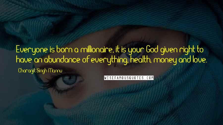 Charanjit Singh Mannu quotes: Everyone is born a millionaire, it is your God-given right to have an abundance of everything, health, money and love.