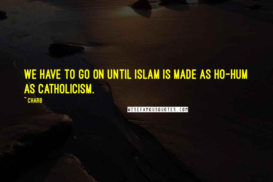 Charb quotes: We have to go on until Islam is made as ho-hum as Catholicism.