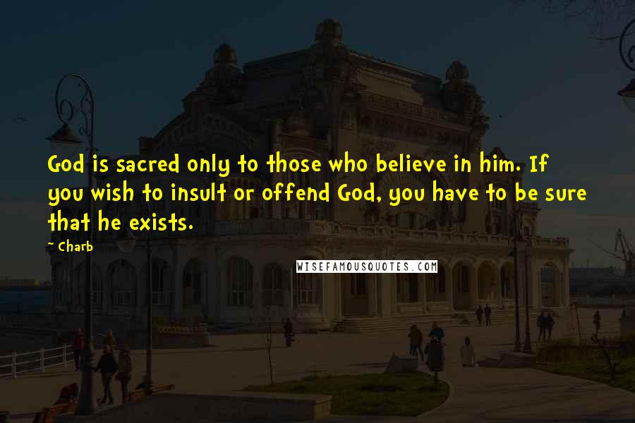 Charb quotes: God is sacred only to those who believe in him. If you wish to insult or offend God, you have to be sure that he exists.