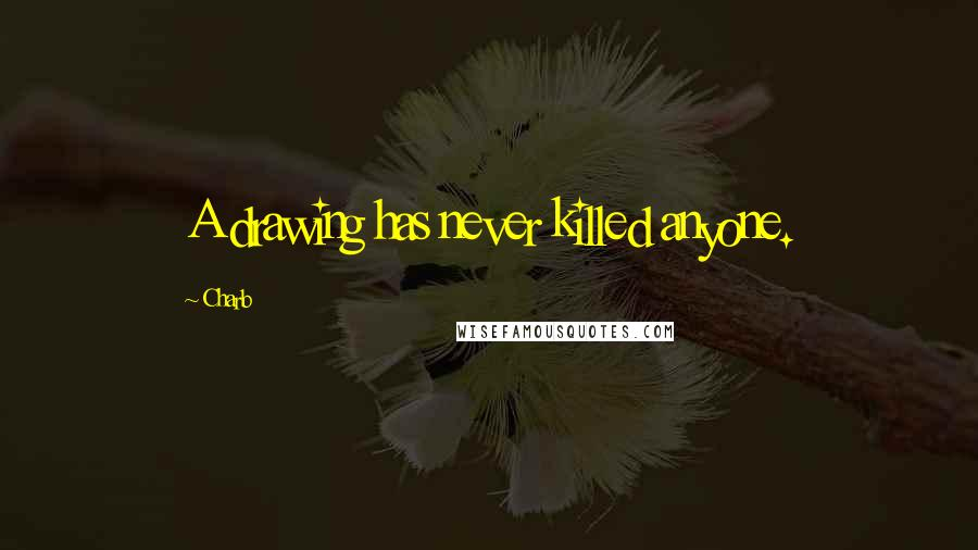 Charb quotes: A drawing has never killed anyone.