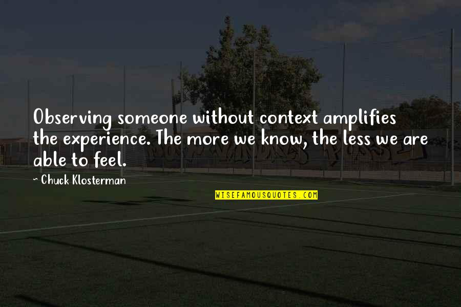 Chargers Quotes By Chuck Klosterman: Observing someone without context amplifies the experience. The