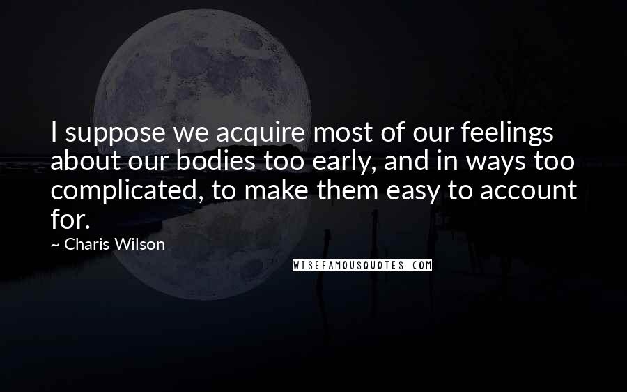 Charis Wilson quotes: I suppose we acquire most of our feelings about our bodies too early, and in ways too complicated, to make them easy to account for.