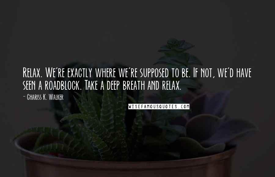 Chariss K. Walker quotes: Relax. We're exactly where we're supposed to be. If not, we'd have seen a roadblock. Take a deep breath and relax.