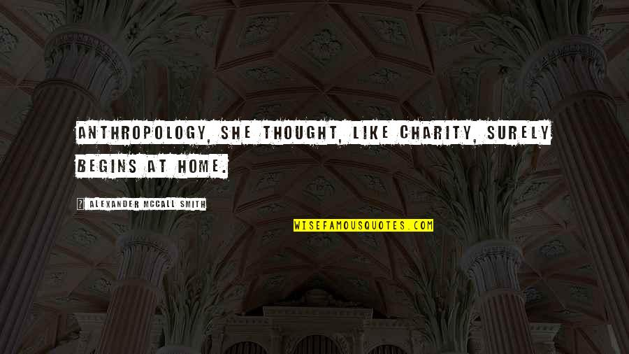 Charity Begins At Home Quotes By Alexander McCall Smith: Anthropology, she thought, like charity, surely begins at