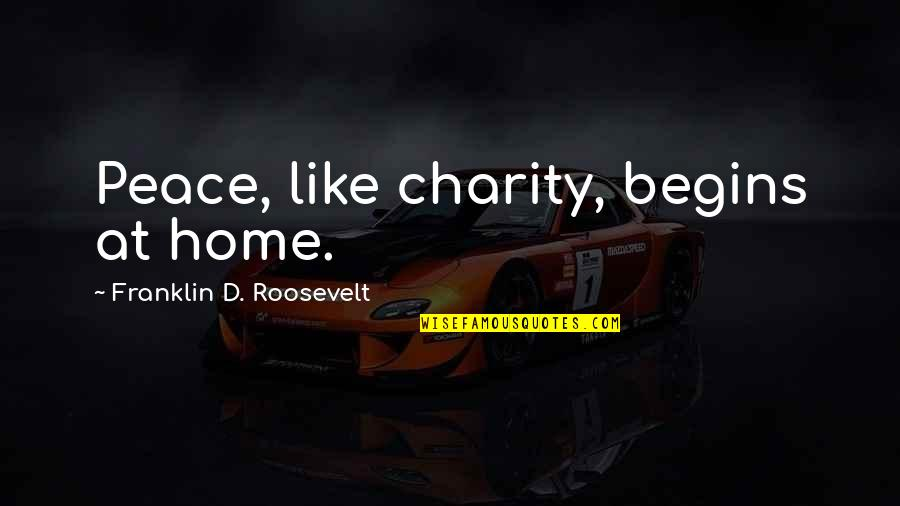 Charity Begins At Home Quotes By Franklin D. Roosevelt: Peace, like charity, begins at home.